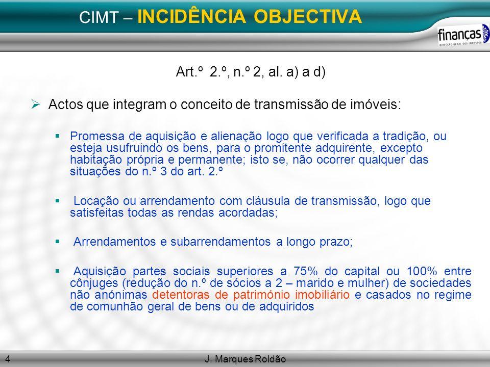 J. Marques Roldão4 CIMT – INCIDÊNCIA OBJECTIVA Art.º 2.º, n.º 2, al. a) a d) Actos que integram o conceito de transmissão de imóveis: Promessa de aqui