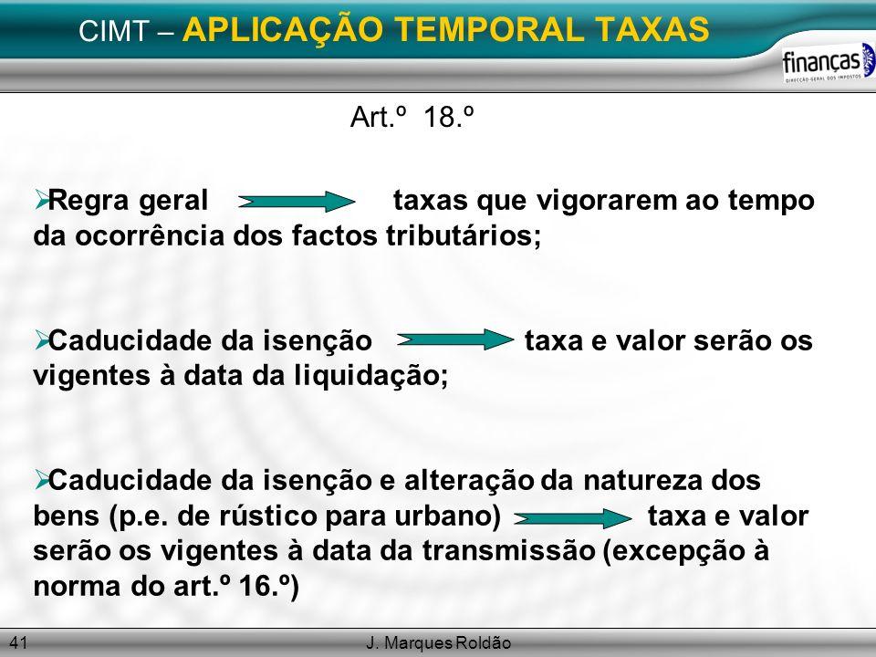 J. Marques Roldão41 CIMT – APLICAÇÃO TEMPORAL TAXAS Art.º 18.º Regra geral taxas que vigorarem ao tempo da ocorrência dos factos tributários; Caducida