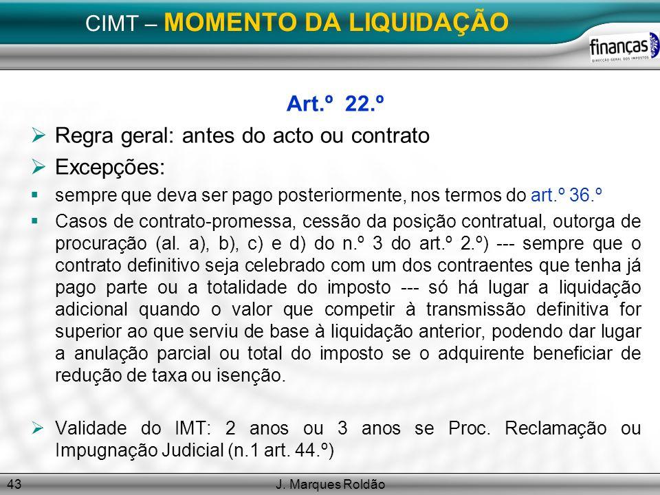 J. Marques Roldão43 CIMT – MOMENTO DA LIQUIDAÇÃO Art.º 22.º Regra geral: antes do acto ou contrato Excepções: sempre que deva ser pago posteriormente,