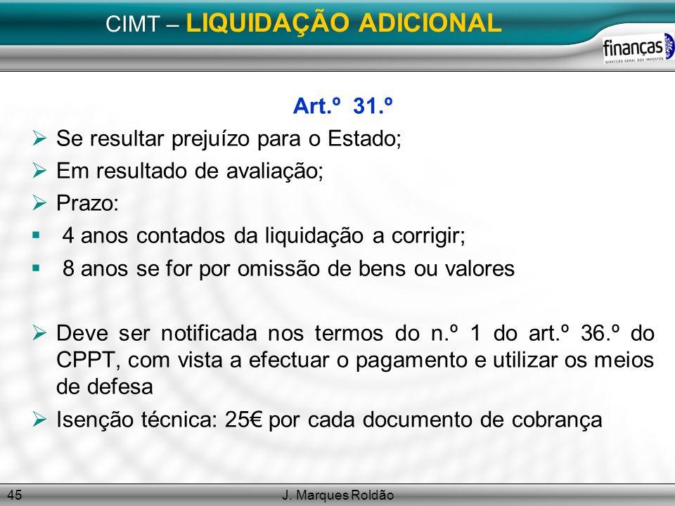 J. Marques Roldão45 CIMT – LIQUIDAÇÃO ADICIONAL Art.º 31.º Se resultar prejuízo para o Estado; Em resultado de avaliação; Prazo: 4 anos contados da li