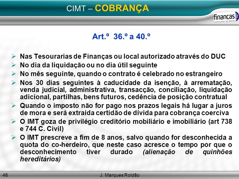 J. Marques Roldão46 CIMT – COBRANÇA Art.º 36.º a 40.º Nas Tesourarias de Finanças ou local autorizado através do DUC No dia da liquidação ou no dia út