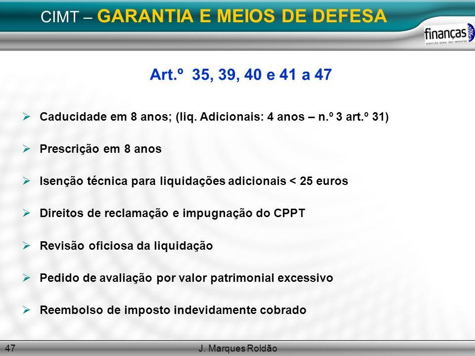 J. Marques Roldão47 CIMT – GARANTIA E MEIOS DE DEFESA Art.º 35, 39, 40 e 41 a 47 Caducidade em 8 anos; (liq. Adicionais: 4 anos – n.º 3 art.º 31) Pres