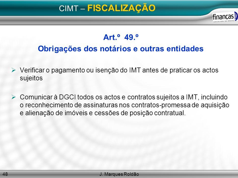 J. Marques Roldão48 CIMT – FISCALIZAÇÃO Art.º 49.º Obrigações dos notários e outras entidades Verificar o pagamento ou isenção do IMT antes de pratica