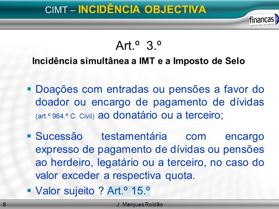J. Marques Roldão8 CIMT – INCIDÊNCIA OBJECTIVA Art.º 3.º Incidência simultânea a IMT e a Imposto de Selo Doações com entradas ou pensões a favor do do