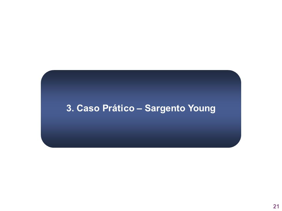 21 3. Caso Prático – Sargento Young