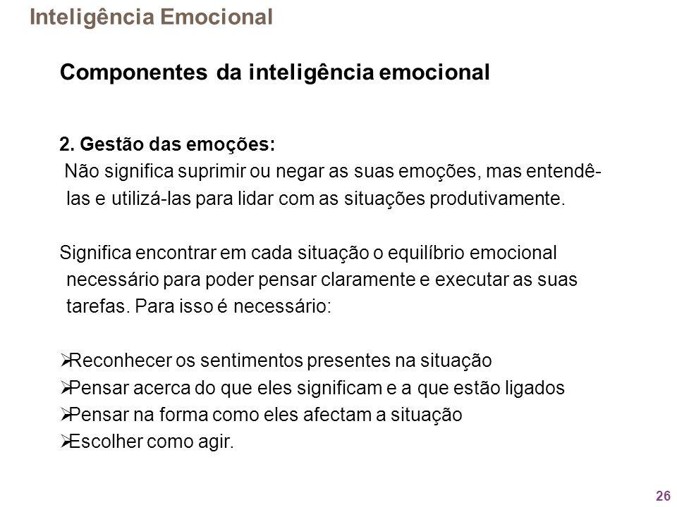 26 Componentes da inteligência emocional 2. Gestão das emoções: Não significa suprimir ou negar as suas emoções, mas entendê- las e utilizá-las para l