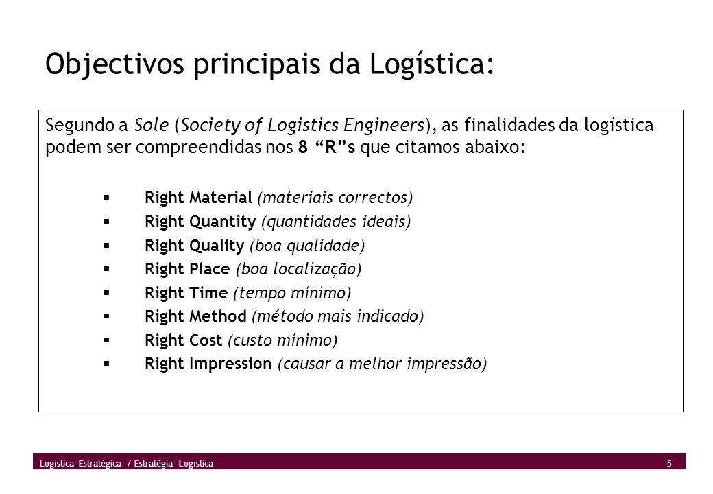 5 Logística Estratégica / Estratégia Logística Objectivos principais da Logística: Segundo a Sole (Society of Logistics Engineers), as finalidades da