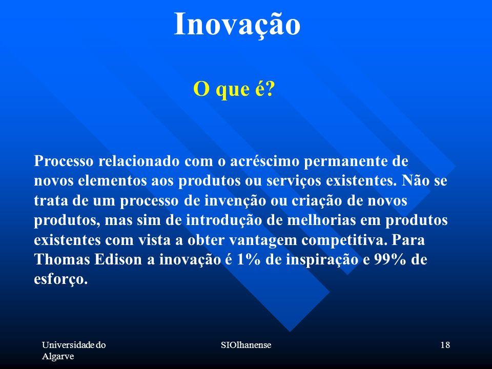 Universidade do Algarve SIOlhanense18 Inovação Processo relacionado com o acréscimo permanente de novos elementos aos produtos ou serviços existentes.