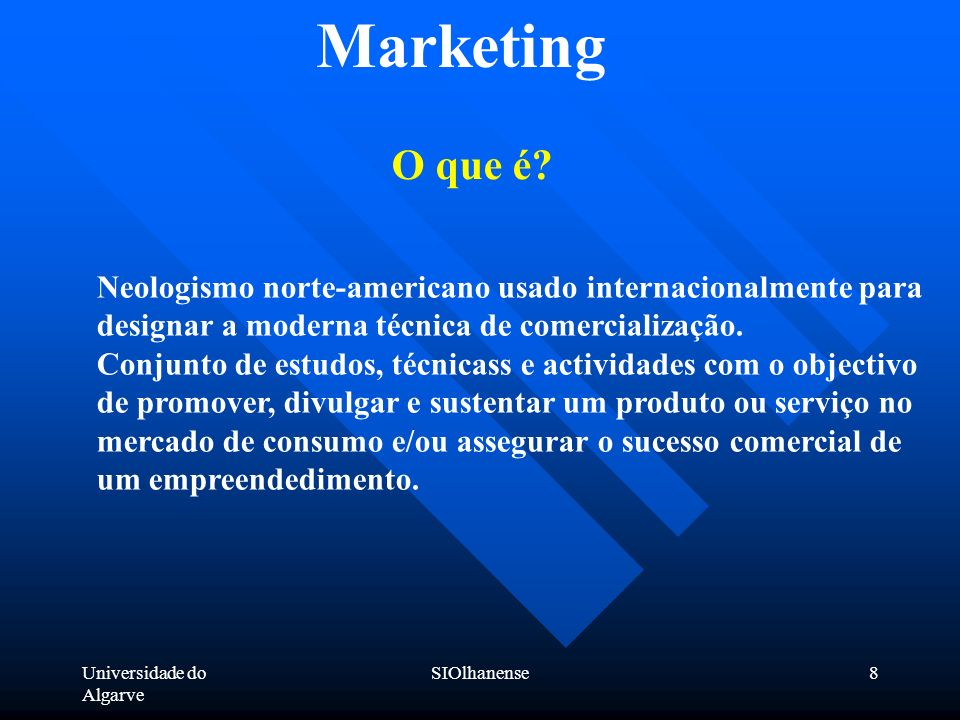 Universidade do Algarve SIOlhanense8 Marketing O que é? Neologismo norte-americano usado internacionalmente para designar a moderna técnica de comerci