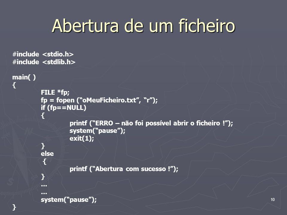 10 Abertura de um ficheiro #include main( ) { FILE *fp; fp = fopen (oMeuFicheiro.txt, r); if (fp==NULL) { printf (ERRO – não foi possível abrir o fich
