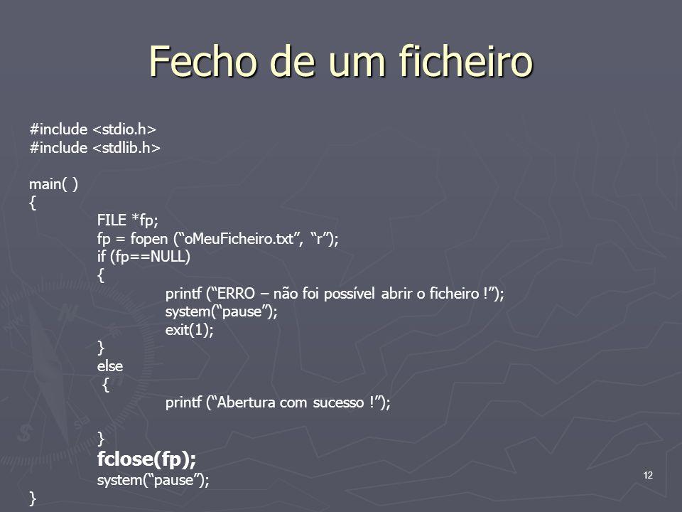 12 Fecho de um ficheiro #include main( ) { FILE *fp; fp = fopen (oMeuFicheiro.txt, r); if (fp==NULL) { printf (ERRO – não foi possível abrir o ficheir