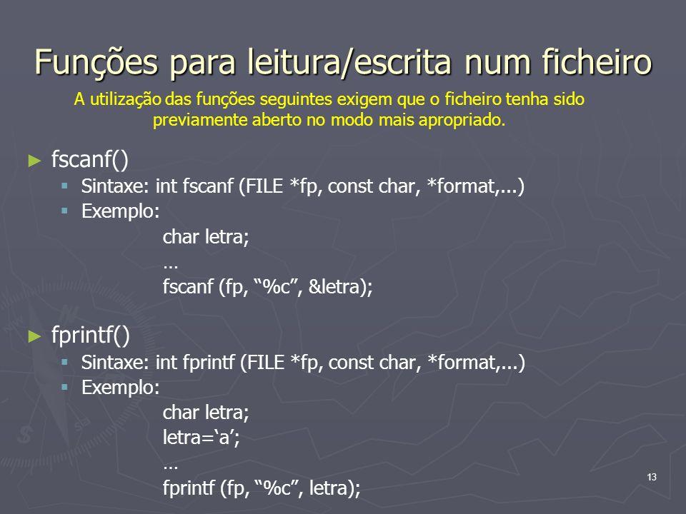 13 Funções para leitura/escrita num ficheiro fscanf() Sintaxe: int fscanf (FILE *fp, const char, *format,...) Exemplo: char letra; … fscanf (fp, %c, &