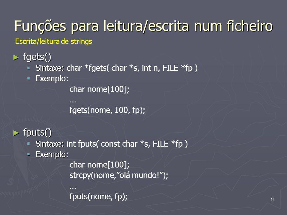 14 Funções para leitura/escrita num ficheiro fgets() fgets() Sintaxe: Sintaxe: char *fgets( char *s, int n, FILE *fp ) Exemplo: char nome[100]; … fget