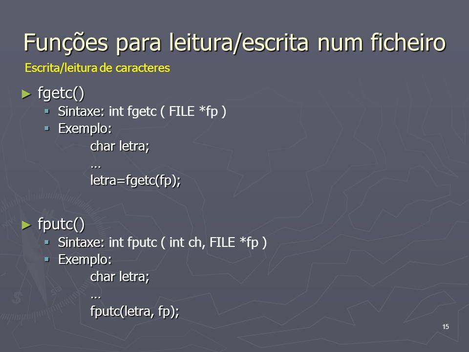 15 Funções para leitura/escrita num ficheiro fgetc() fgetc() Sintaxe: Sintaxe: int fgetc ( FILE *fp ) Exemplo: Exemplo: char letra; …letra=fgetc(fp);