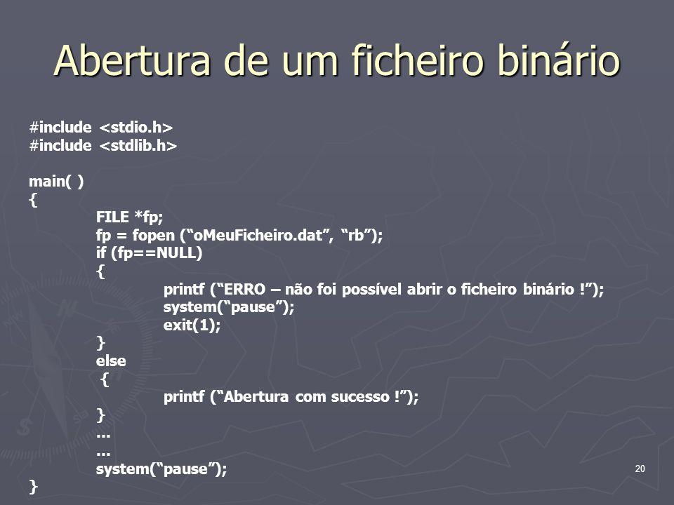 20 Abertura de um ficheiro binário #include main( ) { FILE *fp; fp = fopen (oMeuFicheiro.dat, rb); if (fp==NULL) { printf (ERRO – não foi possível abr