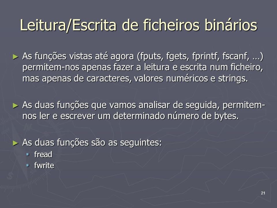 21 Leitura/Escrita de ficheiros binários As funções vistas até agora (fputs, fgets, fprintf, fscanf, …) permitem-nos apenas fazer a leitura e escrita