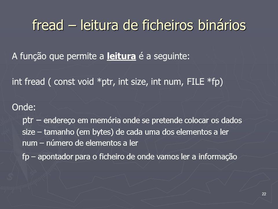 22 fread – leitura de ficheiros binários A função que permite a leitura é a seguinte: int fread ( const void *ptr, int size, int num, FILE *fp) Onde: