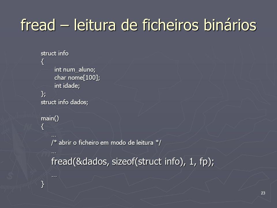 23 fread – leitura de ficheiros binários struct info { int num_aluno; int num_aluno; char nome[100]; char nome[100]; int idade; int idade;}; struct in