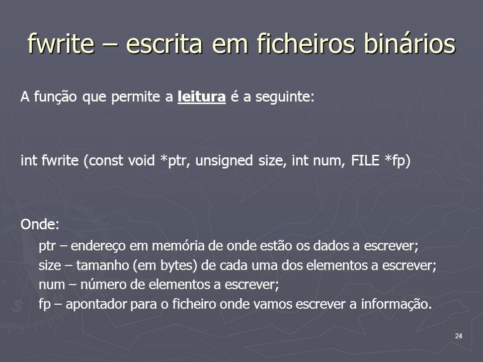 24 fwrite – escrita em ficheiros binários A função que permite a leitura é a seguinte: int fwrite (const void *ptr, unsigned size, int num, FILE *fp)