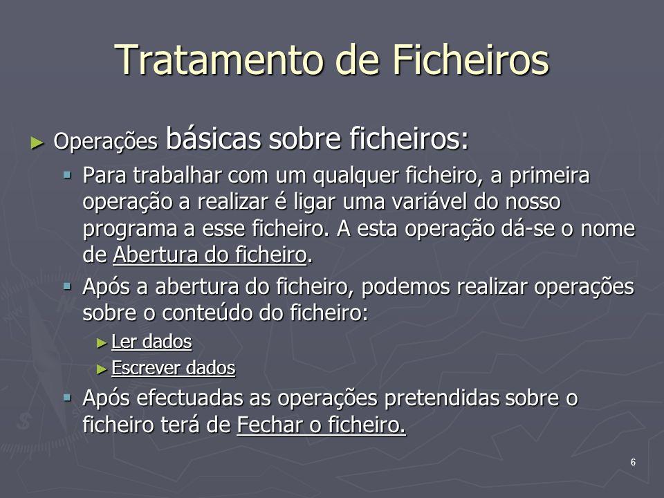 6 Tratamento de Ficheiros Operações básicas sobre ficheiros: Operações básicas sobre ficheiros: Para trabalhar com um qualquer ficheiro, a primeira op