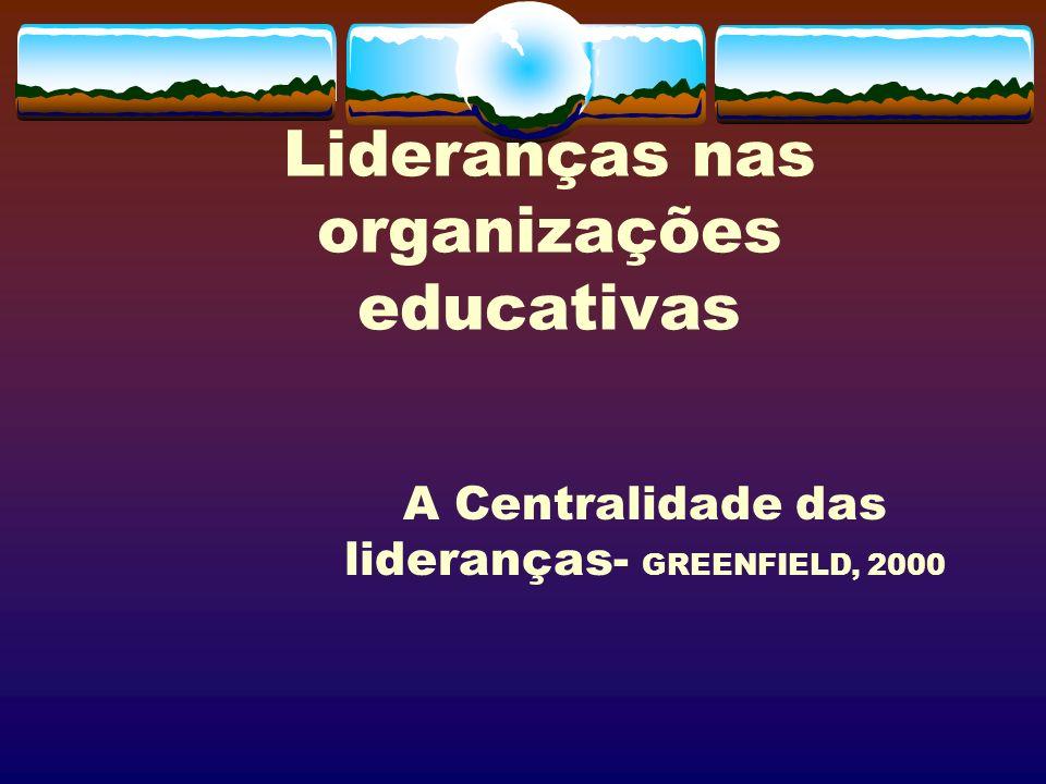 Lideranças nas organizações educativas A Centralidade das lideranças- GREENFIELD, 2000