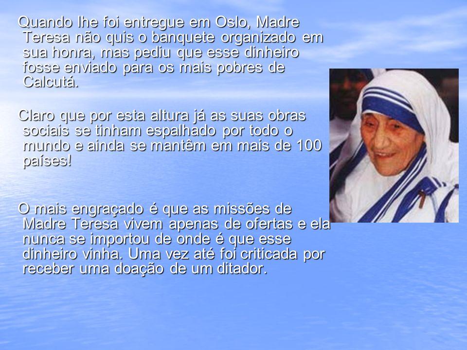 Quando lhe foi entregue em Oslo, Madre Teresa não quis o banquete organizado em sua honra, mas pediu que esse dinheiro fosse enviado para os mais pobr