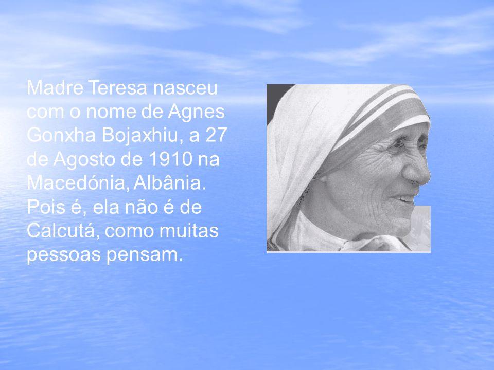 Madre Teresa nasceu com o nome de Agnes Gonxha Bojaxhiu, a 27 de Agosto de 1910 na Macedónia, Albânia. Pois é, ela não é de Calcutá, como muitas pesso