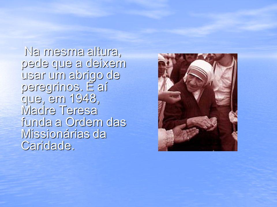 Na mesma altura, pede que a deixem usar um abrigo de peregrinos. É aí que, em 1948, Madre Teresa funda a Ordem das Missionárias da Caridade. Na mesma