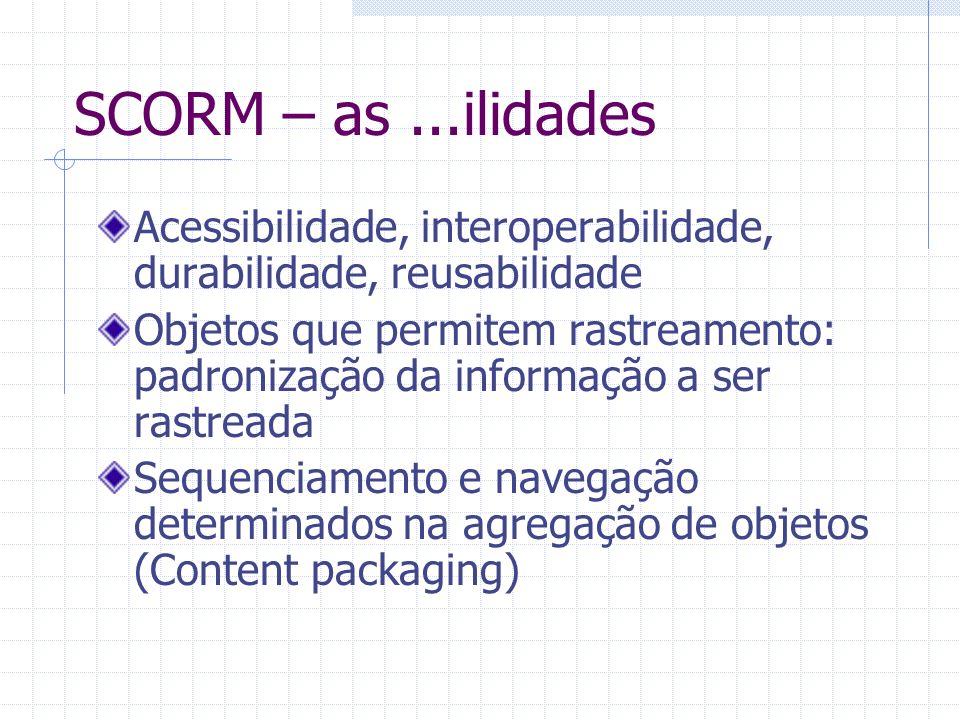 SCORM – as...ilidades Acessibilidade, interoperabilidade, durabilidade, reusabilidade Objetos que permitem rastreamento: padronização da informação a