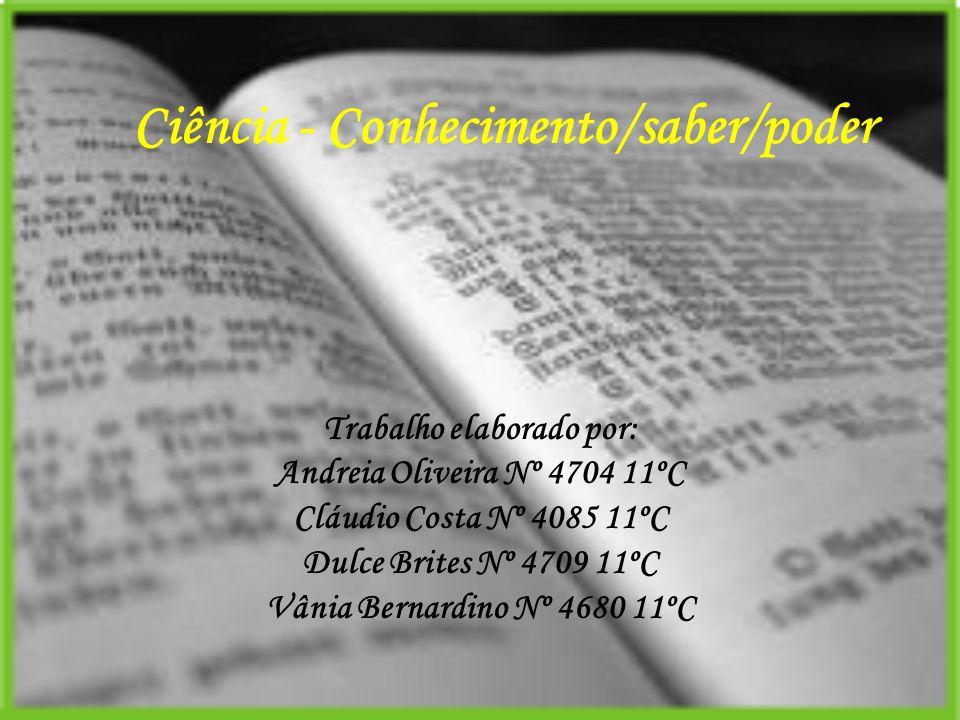 Ciência - Conhecimento/saber/poder Trabalho elaborado por: Andreia Oliveira Nº 4704 11ºC Cláudio Costa Nº 4085 11ºC Dulce Brites Nº 4709 11ºC Vânia Be
