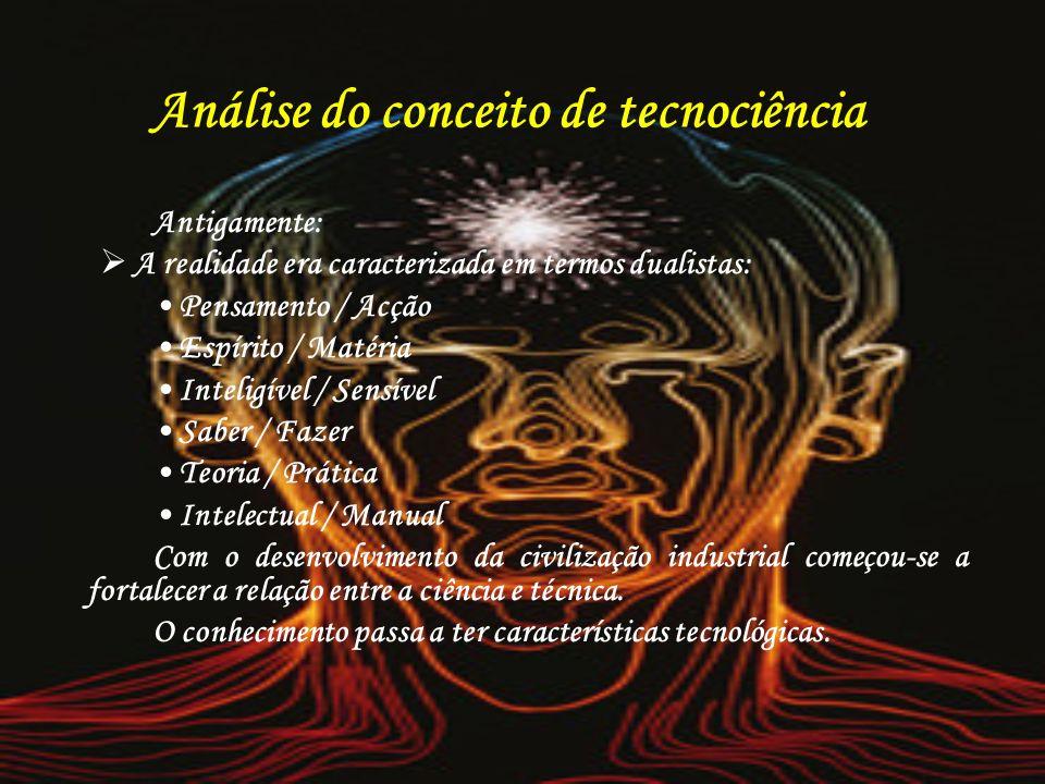 Análise do conceito de tecnociência Antigamente: A realidade era caracterizada em termos dualistas: Pensamento / Acção Espírito / Matéria Inteligível