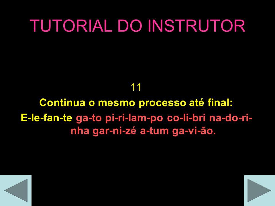 TUTORIAL DO INSTRUTOR 11 Continua o mesmo processo até final: E-le-fan-te ga-to pi-ri-lam-po co-li-bri na-do-ri- nha gar-ni-zé a-tum ga-vi-ão.