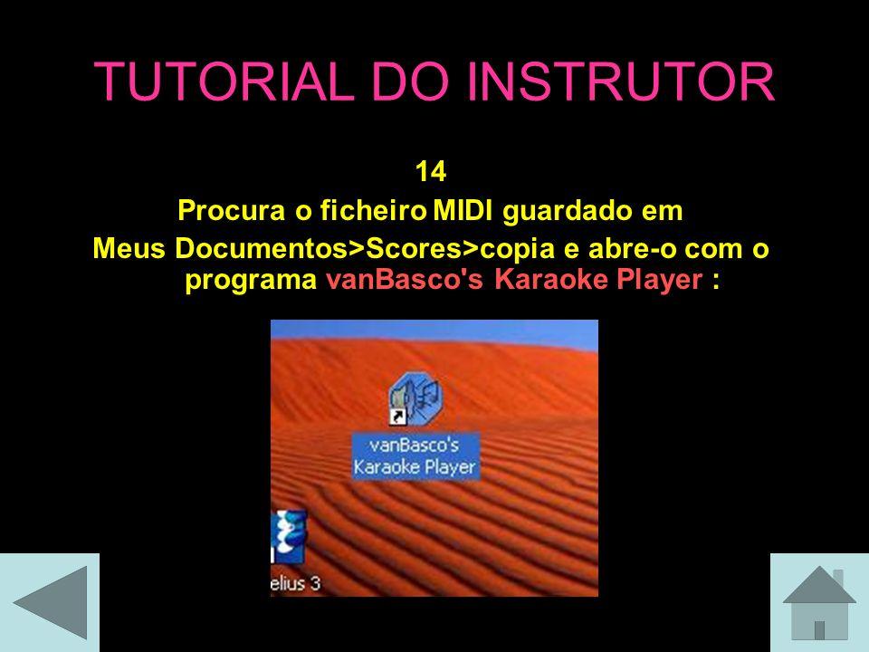 TUTORIAL DO INSTRUTOR 14 Procura o ficheiro MIDI guardado em Meus Documentos>Scores>copia e abre-o com o programa vanBasco s Karaoke Player :