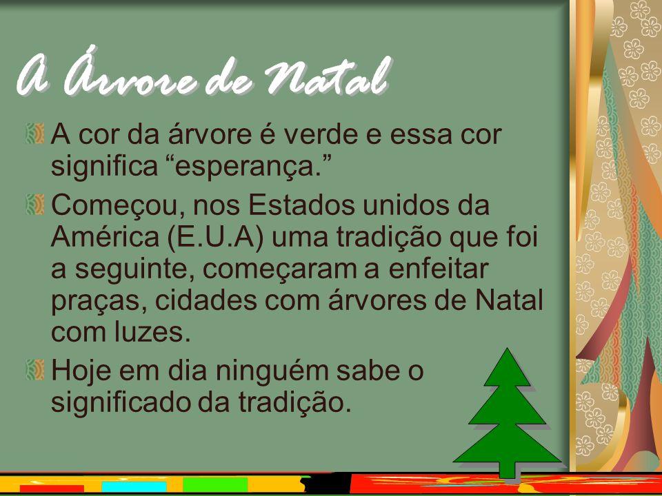 A cor da árvore é verde e essa cor significa esperança. Começou, nos Estados unidos da América (E.U.A) uma tradição que foi a seguinte, começaram a en