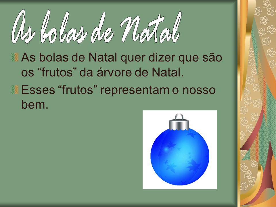 As bolas de Natal quer dizer que são os frutos da árvore de Natal. Esses frutos representam o nosso bem.