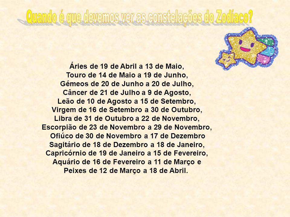 Áries de 19 de Abril a 13 de Maio, Touro de 14 de Maio a 19 de Junho, Gémeos de 20 de Junho a 20 de Julho, Câncer de 21 de Julho a 9 de Agosto, Leão d