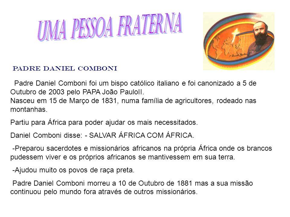 Padre Daniel Comboni foi um bispo católico italiano e foi canonizado a 5 de Outubro de 2003 pelo PAPA João PauloII. Nasceu em 15 de Março de 1831, num