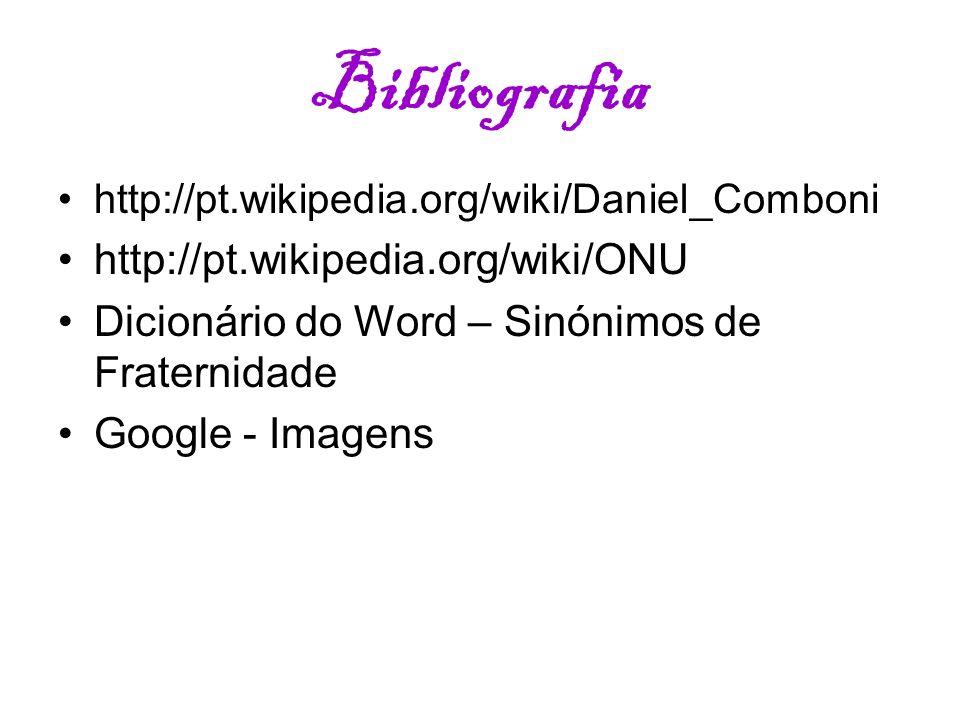 Bibliografia http://pt.wikipedia.org/wiki/Daniel_Comboni http://pt.wikipedia.org/wiki/ONU Dicionário do Word – Sinónimos de Fraternidade Google - Imag