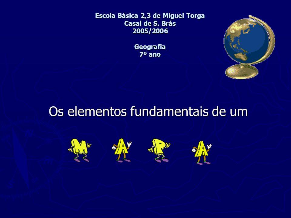 Escola Básica 2,3 de Miguel Torga Casal de S. Brás 2005/2006 Geografia 7º ano Os elementos fundamentais de um