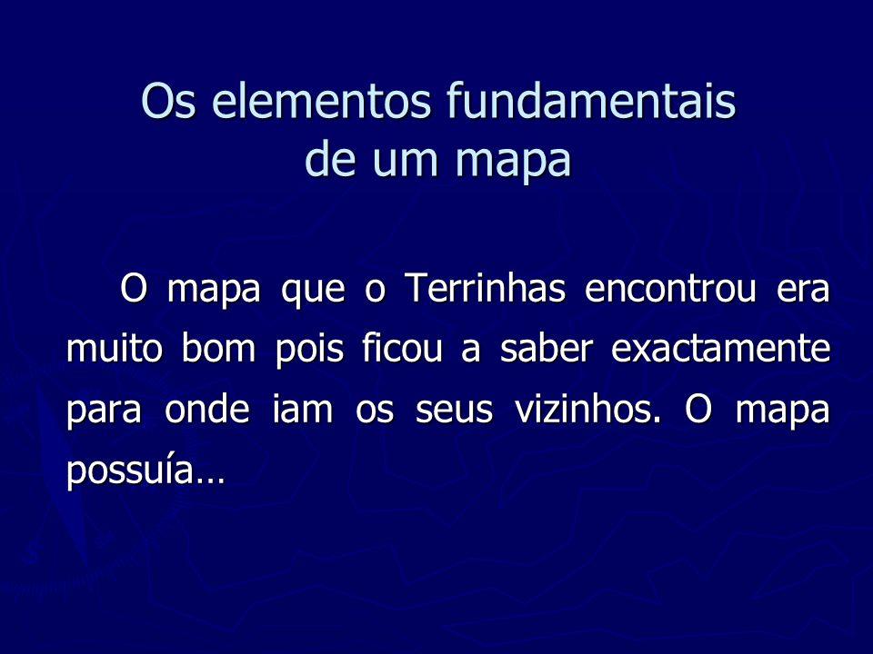 Os elementos fundamentais de um mapa O mapa que o Terrinhas encontrou era muito bom pois ficou a saber exactamente para onde iam os seus vizinhos. O m