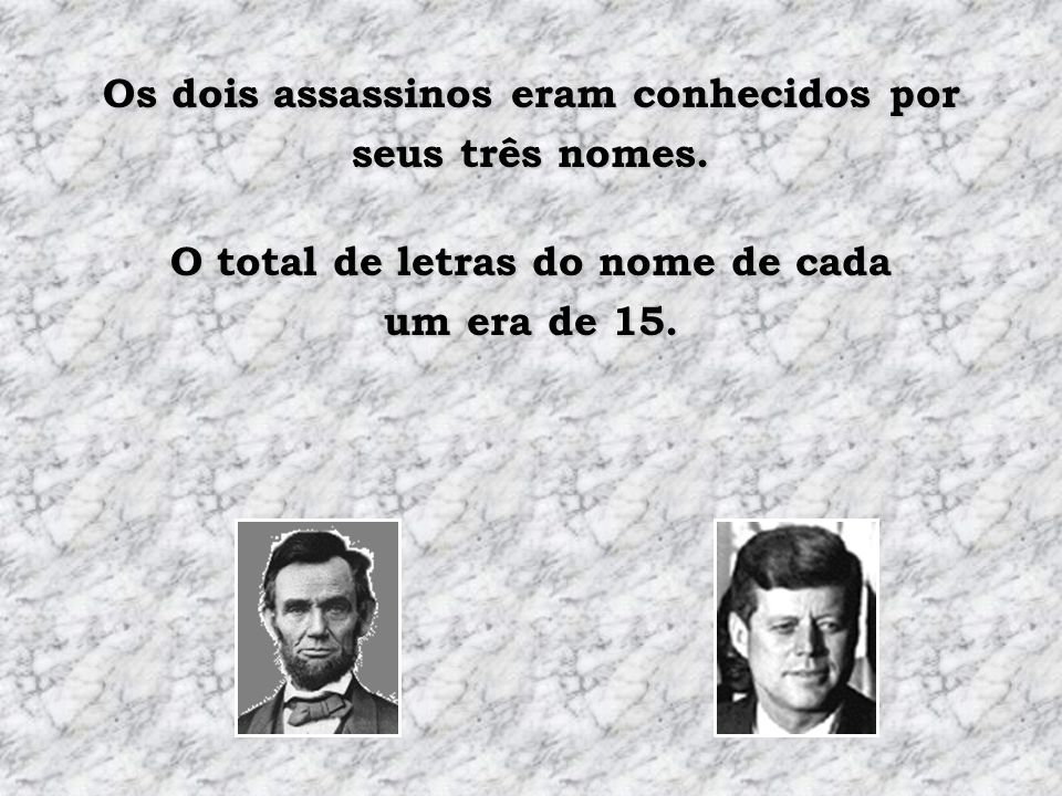 John Wilkes Booth, que assassinou Lincoln, nasceu em 1839. Lee Harvey Oswald, que assassinou Kennedy, nasceu em 1939.