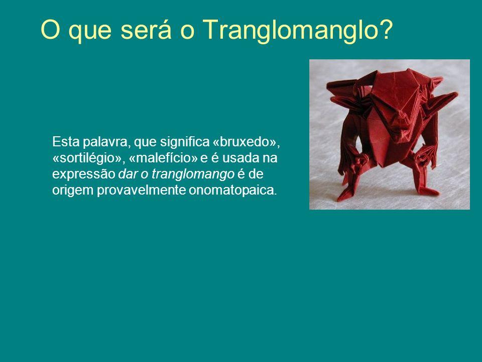 O que será o Tranglomanglo? Esta palavra, que significa «bruxedo», «sortilégio», «malefício» e é usada na expressão dar o tranglomango é de origem pro