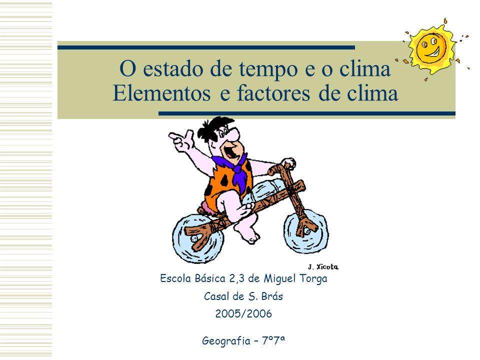 O estado de tempo e o clima Elementos e factores de clima Escola Básica 2,3 de Miguel Torga Casal de S. Brás 2005/2006 Geografia – 7º7ª