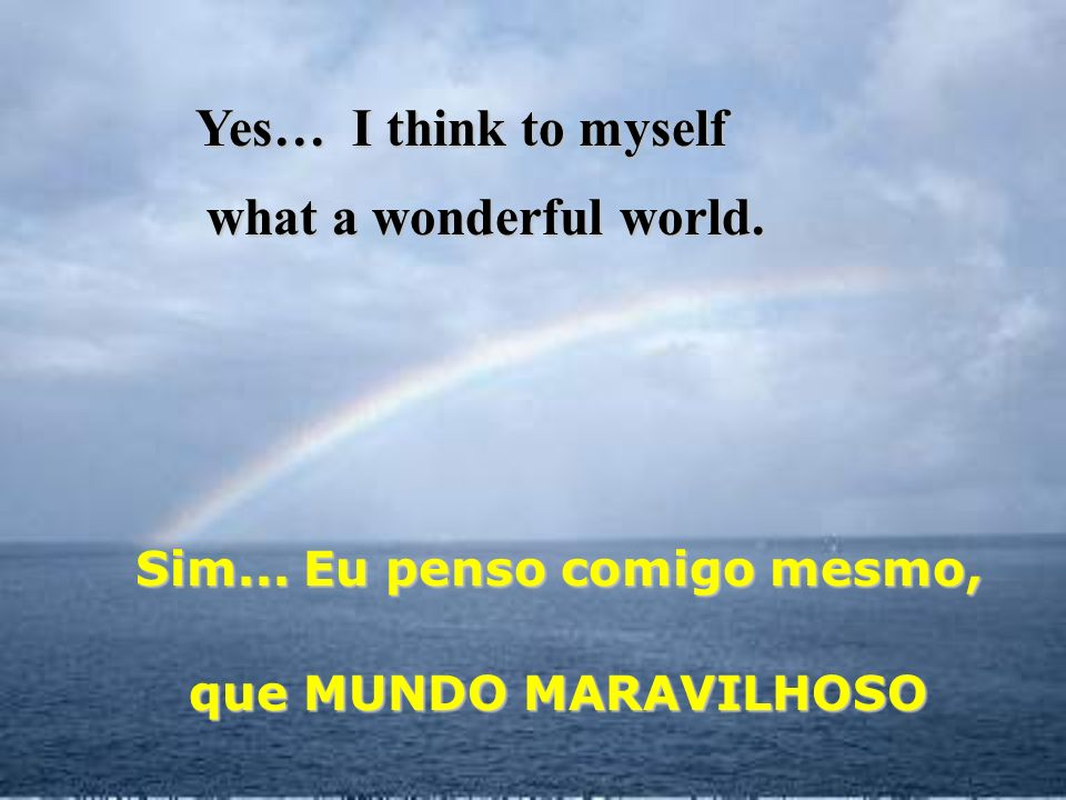 And I think to myself E penso comigo mesmo, what a wonderful world. que MUNDO MARAVILHOSO