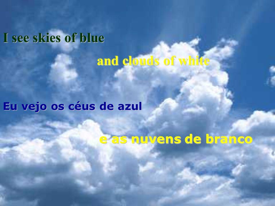 I see skies of blue Eu vejo os céus de azul and clouds of white e as nuvens de branco
