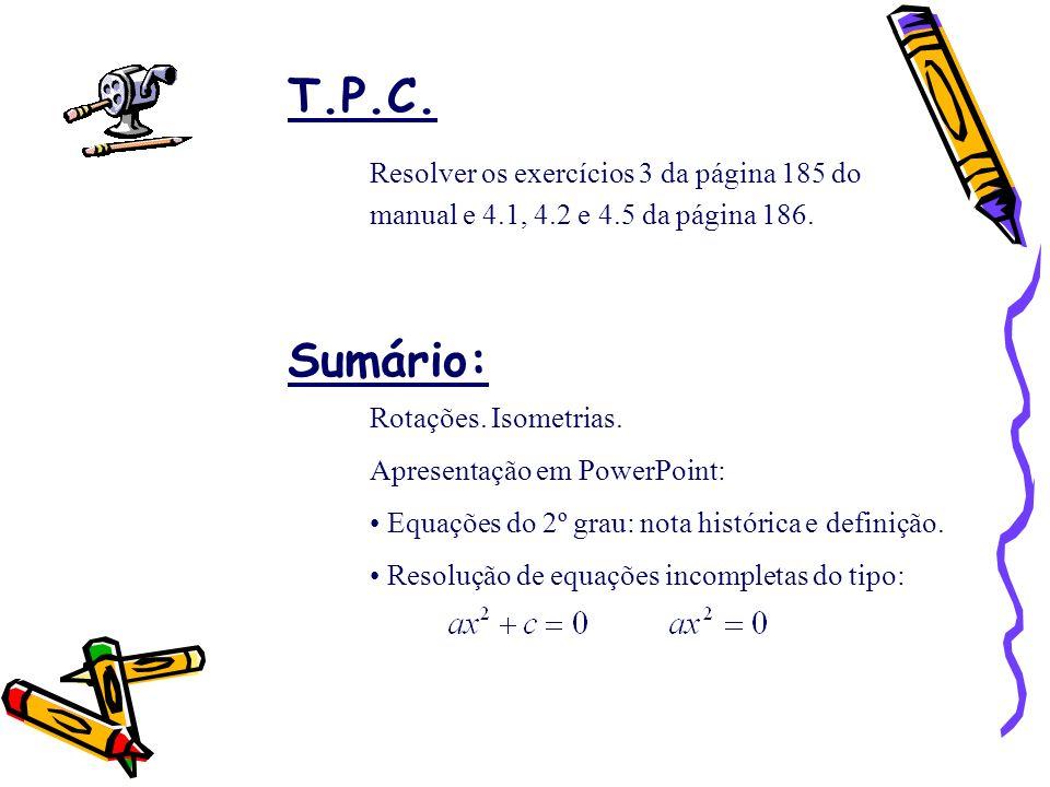 T.P.C. Sumário: Rotações. Isometrias. Apresentação em PowerPoint: Equações do 2º grau: nota histórica e definição. Resolução de equações incompletas d