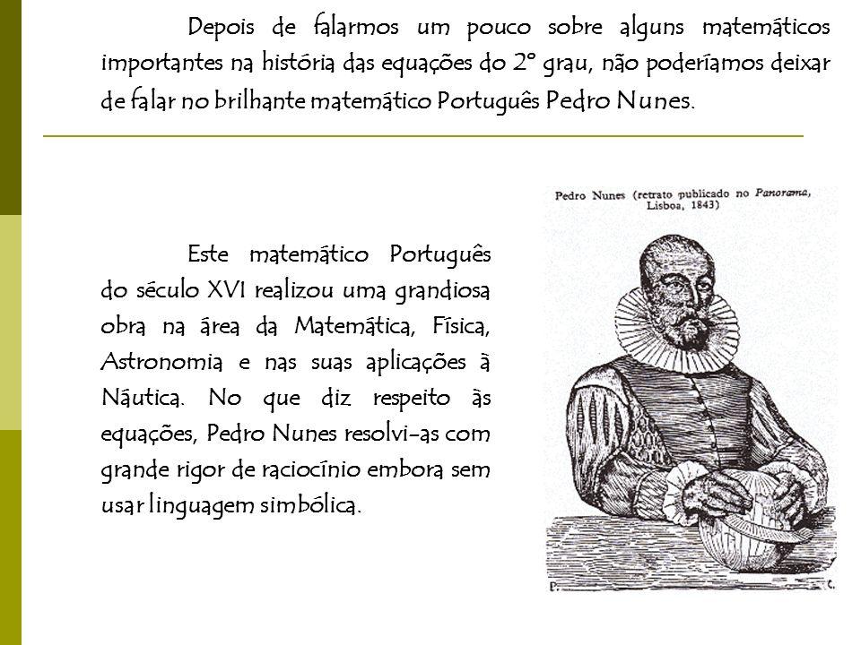 Depois de falarmos um pouco sobre alguns matemáticos importantes na história das equações do 2º grau, não poderíamos deixar de falar no brilhante matemático Português Pedro Nunes.