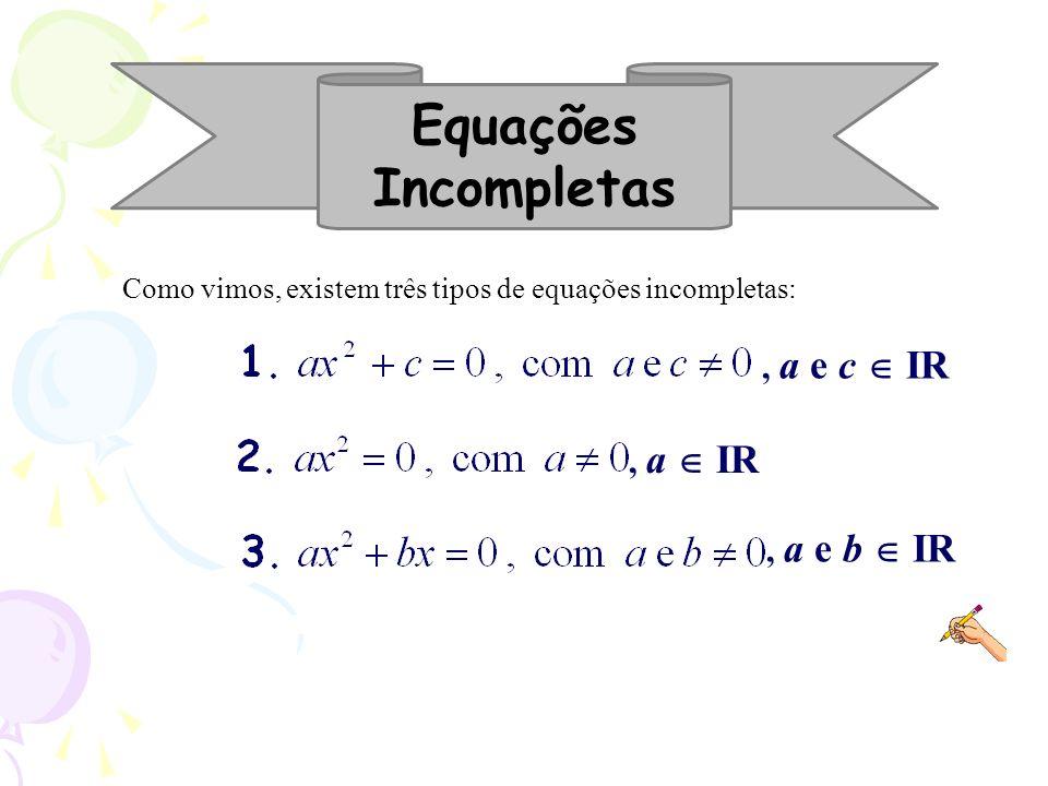 Equações Incompletas Como vimos, existem três tipos de equações incompletas:, a e c IR, a IR, a e b IR