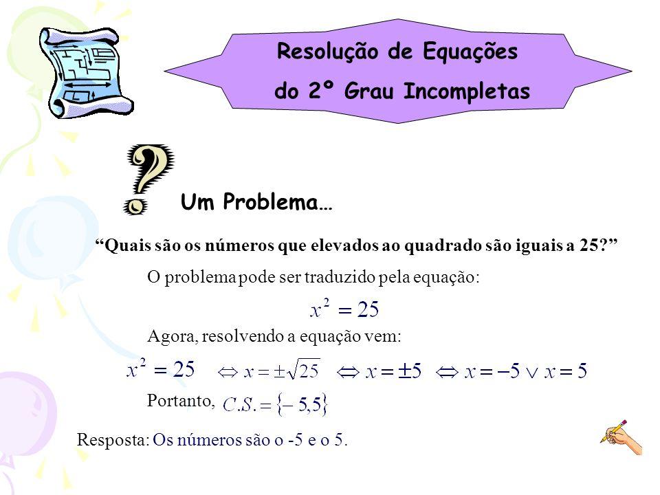 Resolução de Equações do 2º Grau Incompletas Quais são os números que elevados ao quadrado são iguais a 25? Um Problema… O problema pode ser traduzido