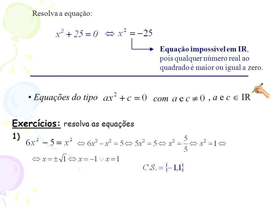 Resolva a equação: Equação impossível em IR, pois qualquer número real ao quadrado é maior ou igual a zero. Exercícios: resolva as equações 1), a e c